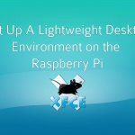 Set up a Lightweight Desktop Environment on the Raspberry Pi with XFCE4