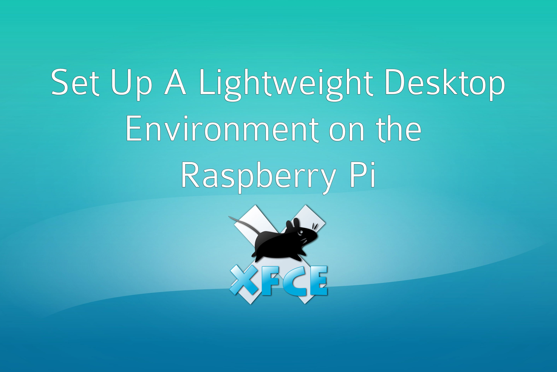 Set up a Lightweight Desktop Environment on the Raspberry Pi